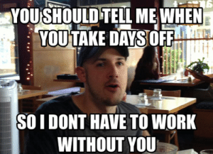 Memes, Work, and Coworkers: YOUSHOULD TELL MEWHEN  YOUTAKE DAYS OFF  SO I DONT HAVE TO WORK  WITHOUT YOU 16 Memes to Send to Your Favorite Coworkers