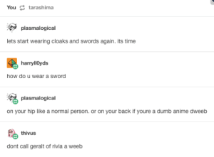 Anime, Dumb, and Time: Youtarashima  plasmalogical  lets start wearing cloaks and swords again. its time  harryllOyds  how do u wear a sword  plasmalogical  on your hip like a normal person. or on your back if youre a dumb anime dweeb  thivus  dont call geralt of rivia a weeb Of Weebs and Witchers