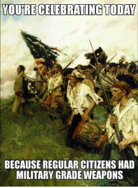 Memes, Today, and Military: YOUTRE CELEBRATING TODAY  BECAUSE REGULAR CITIZENS HAD  MILITARY GRADE WEAPONS (GC)