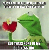 YOUTREBALLING BUT HAVE NO LICENSE  BECAUSE YOU OWECHILD SUPPORT  BUT THATS NONE OF MY  BUSINESS THO