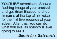 blessed: YOUTUBE Advertisers. Show a  flashing image of your product  and get Brian Blessed to shout  its name at the top of his voice  for the first five seconds of your  advert. After that, you can do  what you like, as nobody is ever  going to see it  Bernie Inn, Galashiels