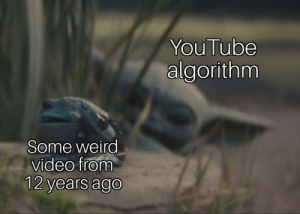 YouTube dank AF: YouTube  algorithm  Some weird  video from  12 years ago YouTube dank AF