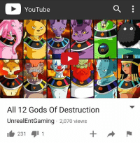 YouTube  All 12 Gods Of Destruction  UnrealEntGaming 2,070 views  231  -t NEW VIDEO ON MY YOUTUBE CHANNEL RIGHT NOW!! WATCH IT HERE - UnrealEntGaming - All 12 Gods of Destruction have now been revealed at the Tournament of Power as the Universal battle is ready to take place involving 120 of the strongest warriors in the multiverse! Which God of Destruction do you like the most? Which God of Destruction do you think is the coolest looking one and which God do you think will be the biggest treat?! Be sure to check out my reviews and Dragon Ball content on my YouTube channel for more! Dont forget to share this news everywhere and Stay tuned! check out my YouTube channel at UnrealEntGaming for all the most epic battles and so discussions. Don't miss all the epic news, what-if battles, updates and more Here @ Youtube.Com-UnrealEntGaming Youtube.Com-UnrealEntGaming Youtube.Com-UnrealEntGaming DragonballZ DBZ DBGT Goku Vegeta Zamasu Beerus Piccolo Dragonball Gogeta SonGoku Anime Frieza GokuBlack Xenoverse2 Vegito SSGSS SuperSaiyanGod Champa Whis Manga SuperSaiyan Gohan DBS DragonBallSuper SSG KidBuu SuperSaiyanBlue Vados Trunks