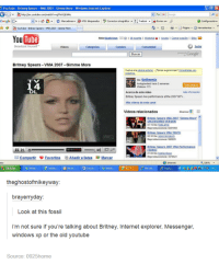 youtube.com: YouTube. B  ney Spears VMA 2007 Gimme More Windows Internet Explo  Google G.  Corrector ortogaloo  4701 bloqueados  Herramientas  YouTube  Hola tiwaliciosus  wdeos categorias Canales Comunidad  Broadcast Yourself  Google  Britney Spears VMA 2007 Gimme More  De tinthemix  Antiguedada hace 2 semanas  1 4  DL  Acerca de este video  Britney Spears live performance at the 2007 MTV  Mis videos de este canal  Videos relacionados  6201900  Britne.Spears MMA IRUTH  Reproducciones  0120 Det keelaudpas  Reproducciones 307852  mpartir  Favoritos Anadir alistas Marcar  Internet  CMeoep.  Inicio  the ghostofmikeyway  brayerryday:  Look at this fossil  im not sure if you're talking about Britney, Internet explorer, Messenger,  windows xp or the old youtube  Source: 0925home