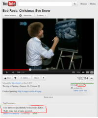 the joy of painting: YouTube  Bob Ross: Christmas Eve Snow  Stevecenders O Subscribe  7 videos  D 1:08  13:52  Like Add to Share  Uploaded by SteveCenders on Sep 5, 2011  The Joy of Painting Season 15 Episode 13  Finished painting: http://i.imgur.com/KLdcb.png  Show more  Top Comments  I see someone accidentally hit the dislike button.  That's okay. Just a happy accident  stay away fromtheshed 2 Weeks ago  195  Browse  Movies  128,114  4 dislikes  As Seen On:  Catchy Colors Pool