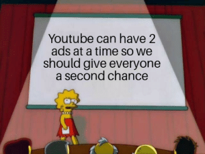 youtube.com, Time, and Nope: Youtube can have 2  ads at a time so we  should give everyone  a second chance 2/2 aint that long.... nope