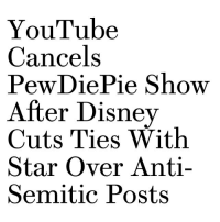 pewdie: YouTube  Cancels  PeWDie Pie Show  After Disney  Cuts Ties With  Star Over Anti-  Semitic Posts