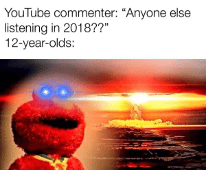 """youtube.com, Reading, and This: YouTube commenter: """"Anyone else  listening in 2018??""""  12-year-olds: Anyone else reading this in 2018??"""