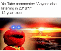 """Memes, youtube.com, and 🤖: YouTube commenter: """"Anyone else  listening in 2018??""""  12-year-olds: Woah"""
