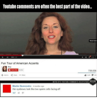 youtube comments: Youtube comments are often the best partofthe video...  131  Fun Tour of American Accents  Amy  739.538  Shave  MORE EPIC YOUTUBE COMMENTS ONEPICTUBE  Martin Buenrostro 4months ago  Her eyebrows look like two sperm cells facing-off  167