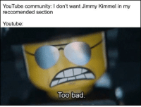 Bad, Community, and youtube.com: YouTube community: I don't want Jimmy Kimmel in my  reccomended section  Youtube  loo bad Stop it please