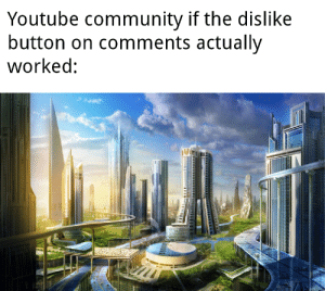 No caption needed: Youtube community if the dislike  button on comments actually  worked: No caption needed