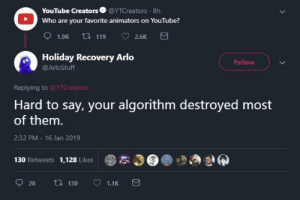 youtube.com, Who, and One: YouTube Creators @YTCreators 8h  Who are your favorite animators on YouTube?  Holiday Recovery Arlo  @ArloStuff  Follow  Replying to @YTCreators  Hard to say, your algorithm destroyed most  of them  2:32 PM 16 Jan 2019  130 Retweets 1,128 Likes  ●本の  癖 That one must hurt