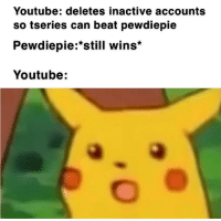 youtube.com, Proud, and Haha: Youtube: deletes inactive accounts  so tseries can beat pewdiepie  Pewdiepie:*still wins*  Youtube: