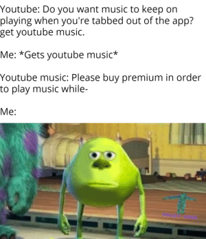 Music, youtube.com, and Why Are You Like This: Youtube: Do you want music to keep on  playing when you're tabbed out of the app?  get youtube music.  Me: *Gets youtube music*  Youtube music: Please buy premium in order  to play music while-  Me: why are you like this