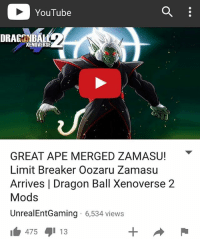 YouTube  DRAGENBAH  XENOVERSE  GREAT APE MERGED ZAMASU!  Limit Breaker Oozaru Zamasu  Arrives l Dragon Ball Xenoverse 2  Mods  UnrealEntGaming 6,534 views  475 13 NEW VIDEO ON MY YOUTUBE CHANNEL RIGHT NOW!! WATCH IT HERE - UnrealEntGaming - Is this Merged Zamasu's final transformation?! Merged Zamasu returns in the form of a Great Ape to destroy all life In Xenoverse 2! The ultimate battle of Gods begins! The open challenge begins! Dragon Ball Xenoverse 2 Mods are back! Legendary characters are brought to life as we engage Xenoverse 2 in a different tone as we test and play with some of the BEST mods in the game! In this video, we showcase some of the most intense mod battles you'll ever witness! Dont forget to share this news everywhere and Stay tuned! check out my YouTube channel at UnrealEntGaming for all the most epic battles and so discussions. Don't miss all the epic news, what-if battles, updates and more Here @ Youtube.Com-UnrealEntGaming Youtube.Com-UnrealEntGaming Youtube.Com-UnrealEntGaming DragonballZ DBZ DBGT Goku Vegeta Zamasu Beerus Piccolo Dragonball Gogeta SonGoku Anime Frieza GokuBlack Xenoverse2 Vegito SSGSS SuperSaiyanGod Champa Whis Manga SuperSaiyan Gohan DBS DragonBallSuper SSG KidBuu SuperSaiyanBlue Vados Trunks