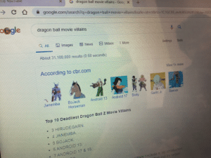 Oh no! Bojack is going super sayan!: ) YouTube  dragon ball movie villains -Gooc X  C D  +  google.com/search?q=dragon+ball+movie +villains&safe-strict&rlz=-1C1 GCEB_enAU853AU8538biw-1517  o@gle  dragon ball movie villains  All  Images  News  Videos  More  Settings  Tools  About 31.100,000 results (0.68 seconds)  According to cbr.com  View 1+ more  Beerus  Garlic Jr.  Android 17 Broly  Android 13  BoJack  Horseman  Janemba  Top 10 Deadliest Dragon Ball Z Movie Villains  3 HIRUDEGARN.  4 JANEMBA.  5 BOJACK  6 ANDROID 13  7 ANDROID 17 & 18  llain because in his introduction  and it's sequel Oh no! Bojack is going super sayan!