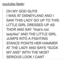 "the littles: youtube-feels  OH MY GOD GUYS  I WAS AT DISNEYLAND AND I  SAW THIS LADY GO UP TO THIS  LITTLE GIRL DRESSED UP AS  THOR AND SAY ""that's not  ladylike"" AND THE LITTLE GIRL  JUMPS INTO A FIGHTING  STANCE POINTS HER HAMMER  AT THE LADY AND SAYS ""SUCK  MY ASS"" WITH THE MOST  SERIOUS LOOKI CANT"
