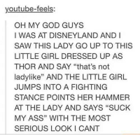 """Youtubeable: youtube-feels  OH MY GOD GUYS  I WAS AT DISNEYLAND AND I  SAW THIS LADY GO UP TO THIS  LITTLE GIRL DRESSED UP AS  THOR AND SAY """"that's not  ladylike"""" AND THE LITTLE GIRL  JUMPS INTO A FIGHTING  STANCE POINTS HER HAMMER  AT THE LADY AND SAYS """"SUCK  MY ASS"""" WITH THE MOST  SERIOUS LOOK I CANT"""