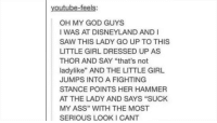 "Ass, Disneyland, and God: youtube-feels:  OH MY GOD GUYS  IWAS AT DISNEYLAND AND  SAW THIS LADY GO UP TO THIS  LITTLE GIRL DRESSED UP AS  THOR AND SAY ""that's not  ladylike"" AND THE LITTLE GIRL  JUMPS INTO A FIGHTING  STANCE POINTS HER HAMMER  AT THE LADY AND SAYS ""SUCK  MY ASS"" WITH THE MOST  SERIOUS LOOKI CANT I can't say this with a straight face"