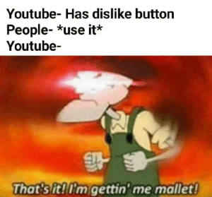 Goddamn Angry mobs by RudrakshShukla MORE MEMES: Youtube- Has dislike button  People- *use it*  Youtube-  That sit!'m gettin' me mallet! Goddamn Angry mobs by RudrakshShukla MORE MEMES