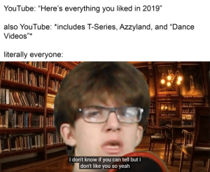 """who here actually watches dance video anyway?: YouTube: """"Here's everything you liked in 2019""""  also YouTube: *includes T-Series, Azzyland, and """"Dance  Videos""""*  literally everyone:  I don't know if you can tell but I  don't like you so yeah who here actually watches dance video anyway?"""