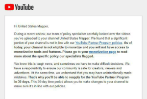 "I am an animation channel and I got demonetized with no warning and no way to dispute for a month because my videos were ""repurposing someone else's content without adding significant original commentary or educational value."": YouTube  Hi United States Mapper,  During a recent review, our team of policy specialists carefully looked over the videos  you've uploaded to your channel United States Mapper. We found that a significant  portion of your channel is not in line with our YouTube Partner Program policies. As of  today, your channel is not eligible to monetize and you will not have access to  monetization tools and features. Please go to your monetization page to read  more about the specific policy  specialists flagged.  our  We know this is tough news, and sometimes we have to make difficult decisions. We  have a responsibility to ensure our community is safe for creators, viewers and  advertisers. At the same time, we understand that you may have unintentionally made  mistakes. That's why you'll be able to reapply for the YouTube Partner Program  in 30 days. This 30-day time period allows you to make changes to your channel to  make sure it's in line with our policies. I am an animation channel and I got demonetized with no warning and no way to dispute for a month because my videos were ""repurposing someone else's content without adding significant original commentary or educational value."""