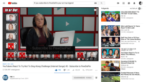 Did we see that FBE supported PewDiePie?: YouTube  If you subscribe to PewDiePie your an true legend  Volgende  AUTOPLAY .  In or Out  TRY NOT TO  NotraGET MD COLLEGE KIDS REACT TO  NOT TO  MAD  TRY NOT TO GET MAD.  FBE  14 mln. weergaven  0  9:09  0  Mini Ladd Reacts To Teens  React To Mini Ladd  Mini Ladd  1,4 mln. weergaven  0  18:14  Spill Your Guts or Fill Your  Guts w/ The Jonas Brothers  Tubers  REACT  Carly  The Late Late Show wit...  Aanbevolen voor jou  1  ぶ. E  SPILL YOUR 12  DITO  12:51  ES  Subscribe to PewDiePie!  You need to support creators.  TRY NOT TO SMILE OR  LAUGH S4 A13  1  1  YouTubers React to Try to  Watch This Without...  REACT  4,5 mln. weergaven  Donating $100,000 To  9:31  Erin  Garrett  German  目な  HE HAS  NO IDEA  REACT S10 A32  YouTubers React To Try Not To Sing Along Challenge (Internet Songs) #3-Subscribe to PewDiePie  2.126.991 weergaven  Shroud In Real Life  MrBeast  8,9 mln. weergaven  Nieuw  75K1,9K DELENOPSLAAN  14:14  Football Moments If Were  Not Filmed, No One Would...  FBE  Gepubliceerd op 5 mrt. 2019  GEABONNEERD 18 MLN.  Aanbevolen voor jou  10:55 Did we see that FBE supported PewDiePie?