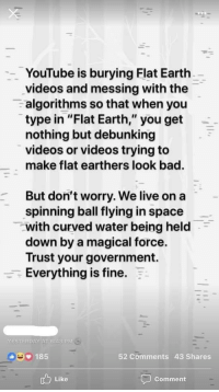 "Flat Earth: YouTube is burying Flat Earth  videos and messing with the  algorithms so that when you  type in ""Flat Earth,"" you get  nothing but debunking  videos or videos trying to  make flat earthers look bad.  But don't worry. We live on a  spinning ball flying in space  with curved water being held  down by a magical force.  Trust your government.  Everything is fine.  YESTERDAY ATIGRS P  185  52 Comments 43 Shares  Like  Comment"
