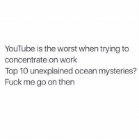 Clock, Memes, and 🤖: YouTube is the worst when trying to  concentrate on work  Top 10 unexplained ocean mysteries?  Fuck me go on then Looks at clock and thinks to myself, eh I'm doing pretty good today on timing let me watch this video my friend sent really quick. Looks back at clock again and 4 and a half hours have passed and I'm still on YouTube currently stuck watching Flash Mob proposals when I originally started at a video clip from Donald Trumps Inauguration???!! DA FUQ HOW DID I GET HERE AND HOW DID I NOT NOTICE 4.5 HOURS GO BY 😳🤔⁉️⁉️⁉️