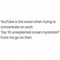 The Worst, youtube.com, and Work: YouTube is the worst when trying to  concentrate on work  Top 10 unexplained ocean mysteries?  Fuck me go on then Seriously though...😩💯 https://t.co/Zenwlrgeux