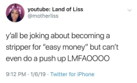 """Blackpeopletwitter, Iphone, and Money: youtube: Land of Liss  @motherliss  y'all be joking about becominga  stripper for """"easy money"""" but can't  even do a push up LMFAOOOO  9:12 PM-1/6/19 Twitter for iPhone PERIOD (via /r/BlackPeopleTwitter)"""