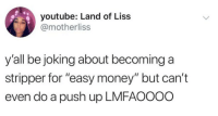 """Memes, Money, and youtube.com: youtube: Land of Liss  @motherliss  y'all be joking about becominga  stripper for """"easy money"""" but can't  even do a push up LMFAOOOO She ain't wrong"""