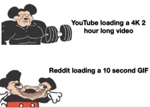 Made with slow internet: YouTube loading a 4K 2  hour long video  Reddit loading a 10 second GIF Made with slow internet