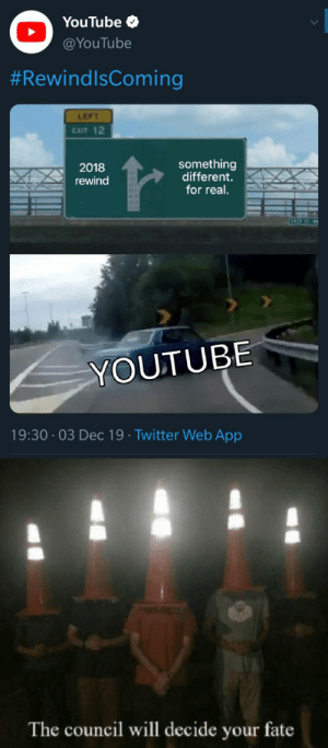 We'll see about that.: YouTube O  @YouTube  #RewindlsComing  LEFT  EXIT 12  something  different.  for real.  2018  rewind  EAS  YOUTUBE  19:30 03 Dec 19 Twitter Web App  The council will decide your fate We'll see about that.