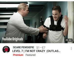 Found this featured on my YouTube home screen: YouTube Originals  20:44  SCARE PEWDIEPIE S1 E7  LEVEL 7 I'M NOT CRAZY (OUTLAS...  Premium Featured Found this featured on my YouTube home screen