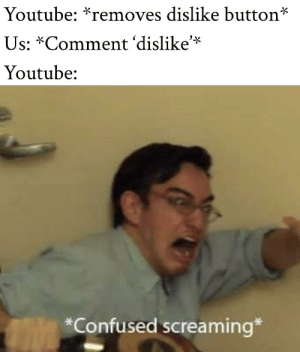 Confused, Dank, and Memes: Youtube: *removes dislike button*  Us: *Comment 'dislike'*  Youtube:  *Confused screaming* meirl by laugh_n20 MORE MEMES