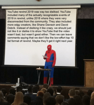 I feel bad for rewind 2019: YouTube rewind 2019 was way too disliked. YouTube  included many of the actually recognizable events of  2019 in rewind, unlike 2018 where they were very  disconnected from the community. They also included  more edgy creators, like Shane Dawson and David  Dobrik. Instead of disliking it like crazy, we should just  not like it or dislike it to show YouTube that the video  wasn't bad, but wasn't good either. Then we can leave  comments saying that we don't like the low-effort top 10  list format of rewind. Maybe they'll get it right next year. I feel bad for rewind 2019
