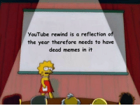 the truth nobody wants to hear: YouTube rewind is a reflection of  the year therefore needs to have  dead memes in it the truth nobody wants to hear