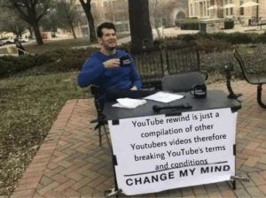 YouTube forgot to read the terms and conditions before posting: YouTube rewind is just a  compilation of other  Youtubers videos therefore  breaking YouTube's terms  and conditions  CHANGE MY MIND YouTube forgot to read the terms and conditions before posting