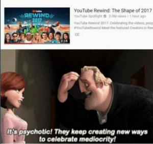 Videos, youtube.com, and Mediocrity: YouTube Rewind: The Shape of 2017  YouTube Spotlight O 3 3M views-1 hour ago  MAEWIND  2017  YouTube Rewind 2017. Celebrating the videos, peop  #YouTubeRewind Meet the featured Creators in Rev  cC  7:15  t's psychotic! They keep creating new ways  to celebrate mediocrity! Mr. Incredible knows