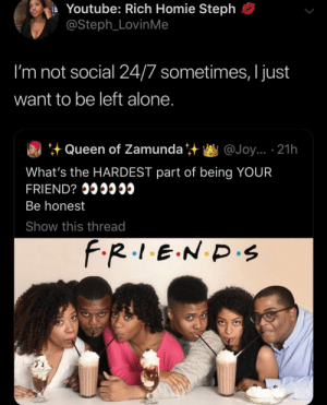 Follow me🤪: Youtube: Rich Homie Steph  @Steph_LovinMe  I'm not social 24/7 sometimes, I just  want to be left alone.  Queen of Zamunda  @Joy... 21h  What's the HARDEST part of being YOUR  FRIEND? I  Be honest  Show this thread  F.R.1.E.N D.s Follow me🤪