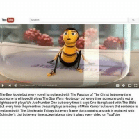 Quality meme 😫👏🏻💦: YouTube  Search  4  74637485 2305793748374643 4603  The Bee Movie but every vowel is replaced with The Passion of The Christ but every time  someone is whipped it plays The Star Wars Heptalogy but every time someone pulls out a  ightsaber it plays We Are Number One but every time it says One its replaced with The Bible  but every time they mention Jesus it plays a reading of Mein Kampf but every 3rd sentence is  replaced with The Sharknado Trilogy but every frame that contains a shark is replaced with  Schindler's List but every time a Jew takes a step it plays every video on YouTube Quality meme 😫👏🏻💦