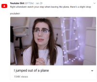 "Memes, Shit, and youtube.com: Youtube Shit @YTShit Jan 29  flight attendant: watch your step when leaving the plane, there's a slight drop  youtuber:  l jumped out of a plane  154K views <p>NOT CLICKBAIT via /r/memes <a href=""http://ift.tt/2BZmBna"">http://ift.tt/2BZmBna</a></p>"