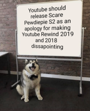 Release it now!: Youtube should  release Scare  Pewdiepie S2 as an  apology for making  Youtube Rewind 2019  and 2018  dissapointing Release it now!