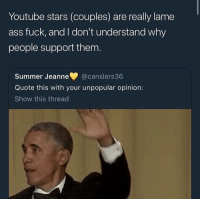 Ass, Memes, and Shit: Youtube stars (couples) are really lame  ass fuck, and I don't understand why  people support them  Summer Jeanne @canslers36  Quote this with your unpopular opinion:  Show this thread Deadass why do you find that shit entertaining