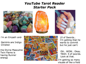 Children, Energy, and Starter Packs: YouTube Tarot Reader  Starter Pack  i'm an Empath and-  10 of Swords..  I'm getting that he  wants to commit  but he just can't  Geminis are Indigo  Children  the Divine Masculine  Twin Flame is  having Runner  energy  OH.. WOW.. Okay.  YEAH. 5 of swords.  Look at that  I'm getting so many  visuals of like a field YouTube Tarot Reader Starter Pack