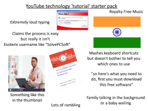 """Family, Music, and Starter Packs: YouTube technology 'tutorial' starter pack  orn n  Virus Alert  Royalty Free Music  Extremely loud typing  n  Claims the process is easy  but really it isn't  Esoteric username like """"Solve PCS oft""""  ONLINE  SURVEYS  Mashes keyboard shortcuts  but doesn't bother to tell you  HOW DO  BYPASS  5.26  How to Bypass Surveys  to Download Files  Without Any-.  which ones to use  """"so here's what you need to  do, first you must download  New Information Era  a alamy stock photo  YouTube 20 Jun 2016  this free software""""  Something like this  in the thumbnail  Family talking in the background  Lots of rambling  or a baby wailing YouTube technology 'tutorial' starter pack"""