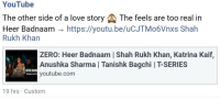 Love, youtube.com, and Zero: YouTube  The other side of a love story The feels are too real in  Heer Badnaam - https://youtu.be/uCJTMo6Vnxs Shah  Rukh Khan  ZERO: Heer Badnaam | Shah Rukh Khan, Katrina Kaif,  Anushka Sharma | Tanishk Bagchi | T-SERIES  youtube.com  3  HEER BADN  SONG OUT  19 hrs Custom