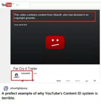 Ironic, Ubisoft, and Far Cry: YouTube  This video contains content from Ubisoft, who has blocked it on  copyright grounds.  Sorry about that.  Far Cry 4 Trailer  UbisoftUK  video  Share  Add to  About  silverlightpony  A prefect example of why YouTube's Content ID system is  terrible.